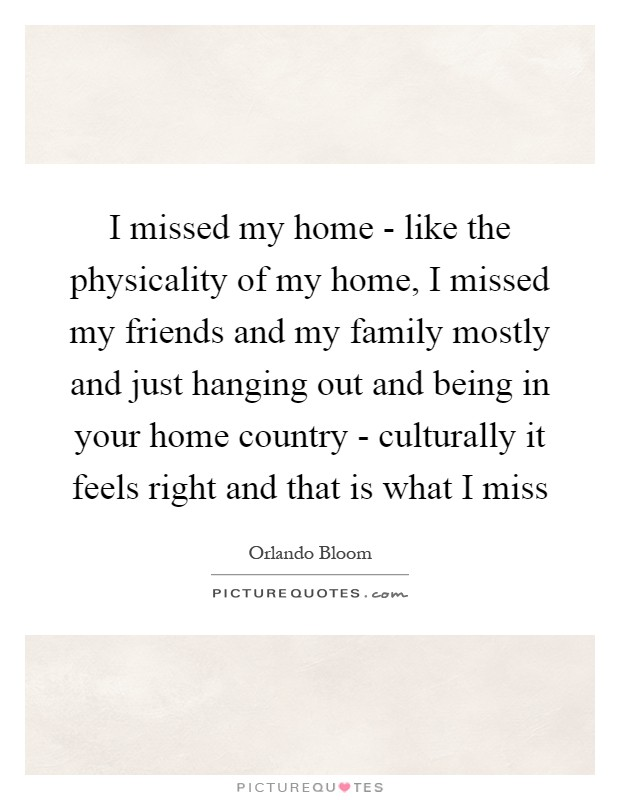 I missed my home - like the physicality of my home, I missed my friends and my family mostly and just hanging out and being in your home country - culturally it feels right and that is what I miss Picture Quote #1