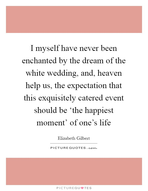 I myself have never been enchanted by the dream of the white wedding, and, heaven help us, the expectation that this exquisitely catered event should be 'the happiest moment' of one's life Picture Quote #1
