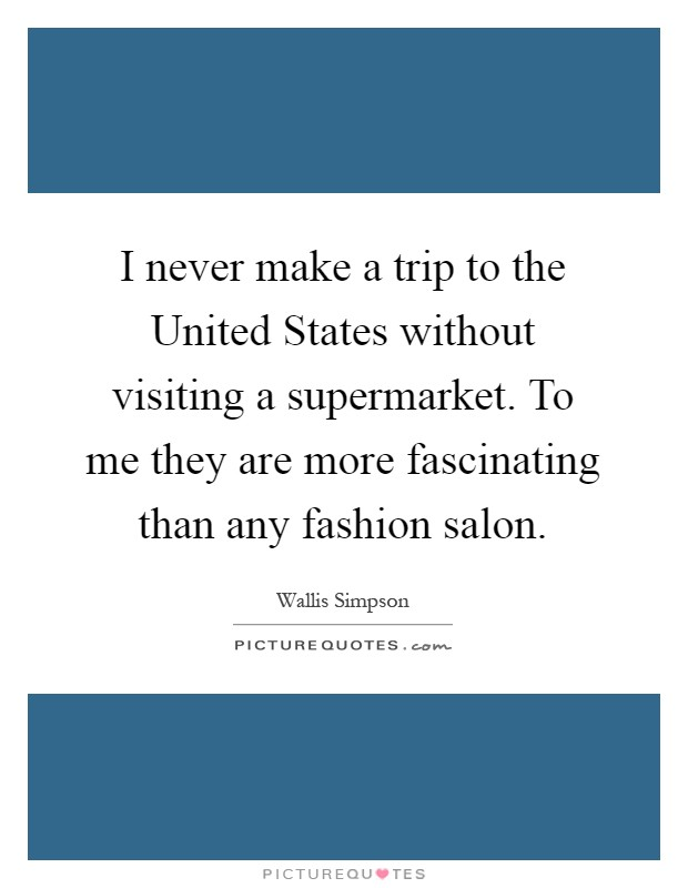 I never make a trip to the United States without visiting a supermarket. To me they are more fascinating than any fashion salon Picture Quote #1