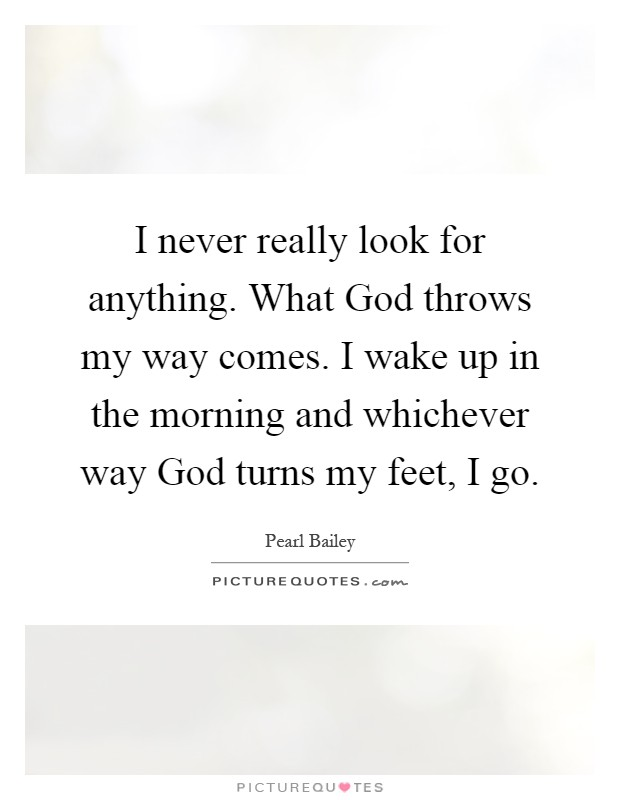 I never really look for anything. What God throws my way comes. I wake up in the morning and whichever way God turns my feet, I go Picture Quote #1
