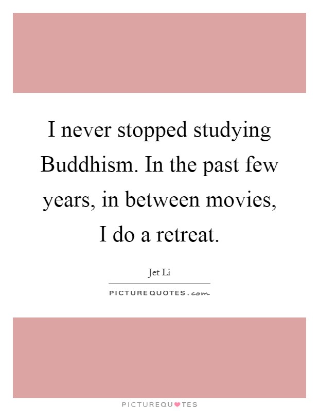 I never stopped studying Buddhism. In the past few years, in between movies, I do a retreat Picture Quote #1
