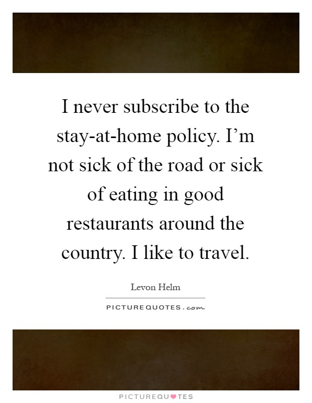 I never subscribe to the stay-at-home policy. I'm not sick of the road or sick of eating in good restaurants around the country. I like to travel Picture Quote #1