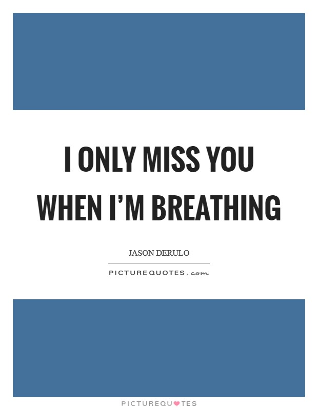 I only miss you when I'm breathing Picture Quote #1