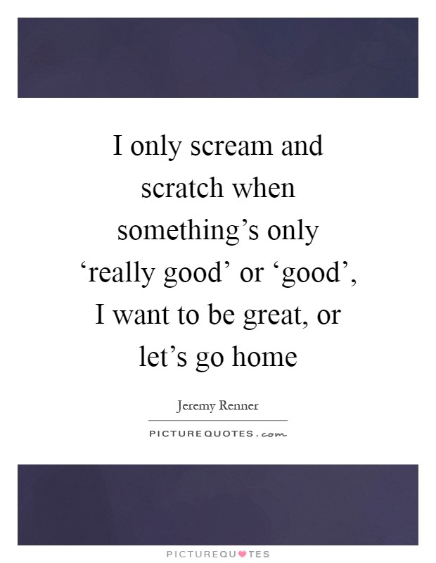 I only scream and scratch when something's only 'really good' or 'good', I want to be great, or let's go home Picture Quote #1