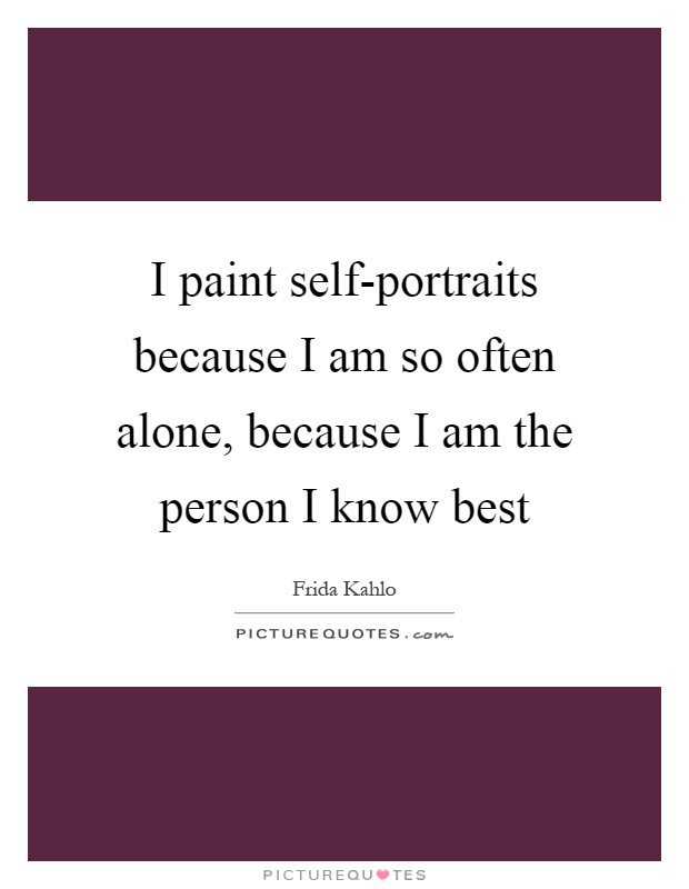 I paint self-portraits because I am so often alone, because I am the person I know best Picture Quote #1