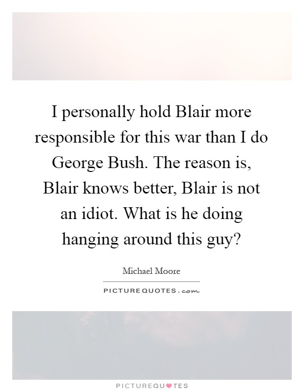 I personally hold Blair more responsible for this war than I do George Bush. The reason is, Blair knows better, Blair is not an idiot. What is he doing hanging around this guy? Picture Quote #1