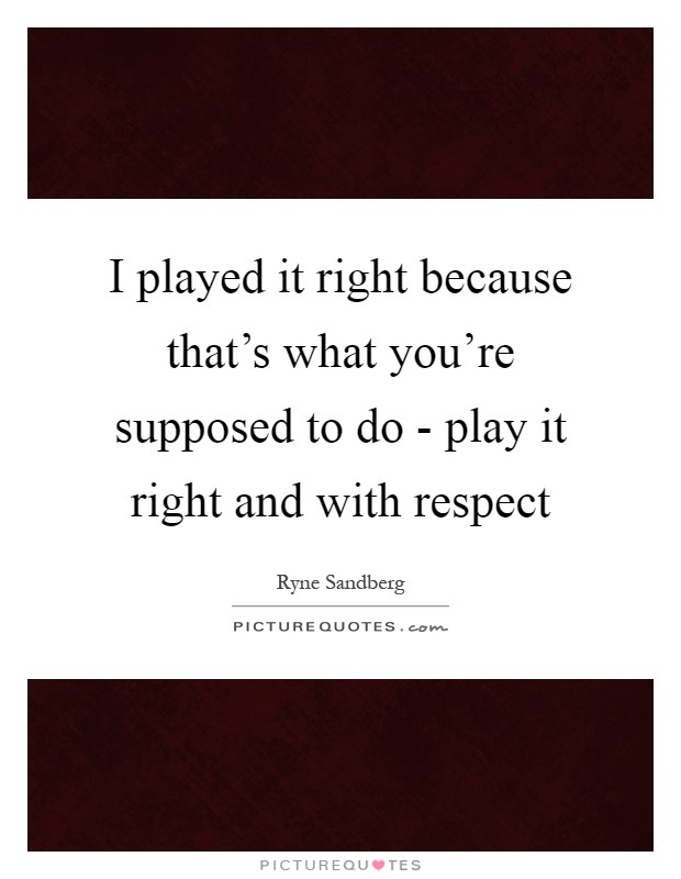 I played it right because that's what you're supposed to do - play it right and with respect Picture Quote #1