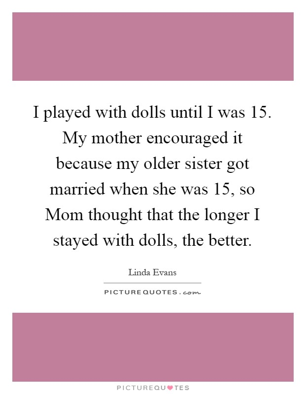 I played with dolls until I was 15. My mother encouraged it because my older sister got married when she was 15, so Mom thought that the longer I stayed with dolls, the better Picture Quote #1