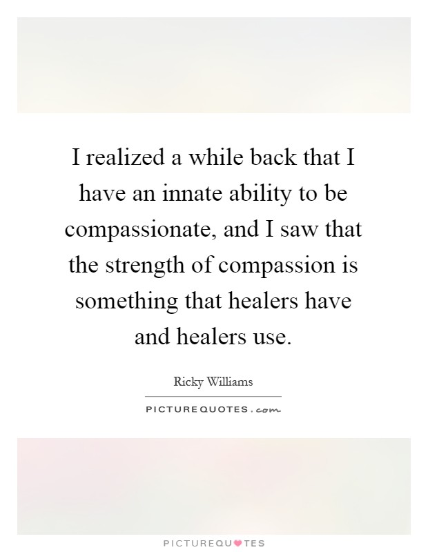I realized a while back that I have an innate ability to be compassionate, and I saw that the strength of compassion is something that healers have and healers use Picture Quote #1