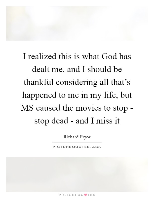 I realized this is what God has dealt me, and I should be thankful considering all that's happened to me in my life, but MS caused the movies to stop - stop dead - and I miss it Picture Quote #1