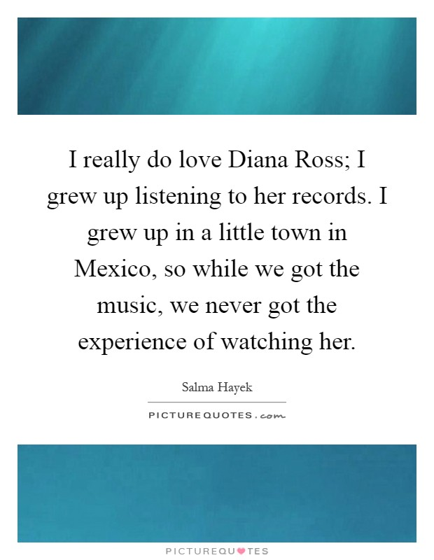 I really do love Diana Ross; I grew up listening to her records. I grew up in a little town in Mexico, so while we got the music, we never got the experience of watching her Picture Quote #1