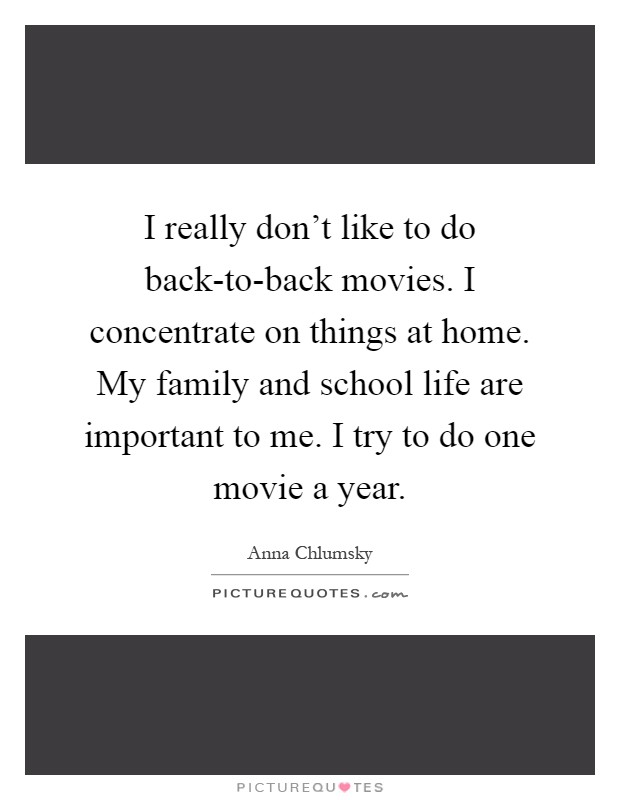 I really don't like to do back-to-back movies. I concentrate on things at home. My family and school life are important to me. I try to do one movie a year Picture Quote #1