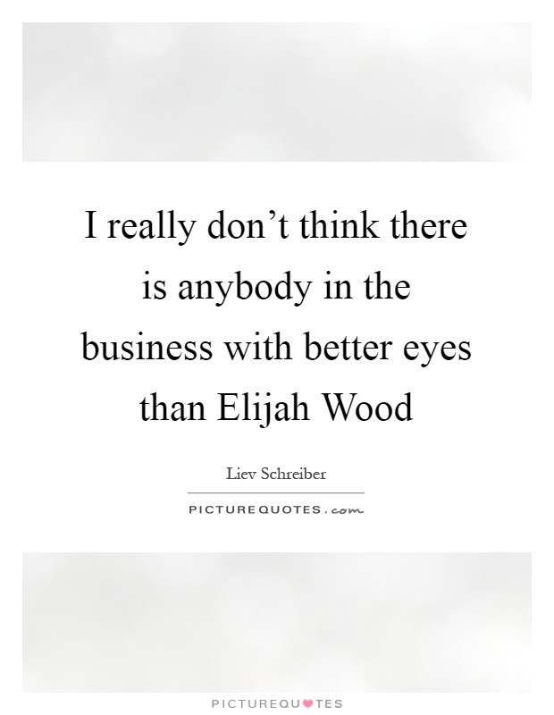 I really don't think there is anybody in the business with better eyes than Elijah Wood Picture Quote #1