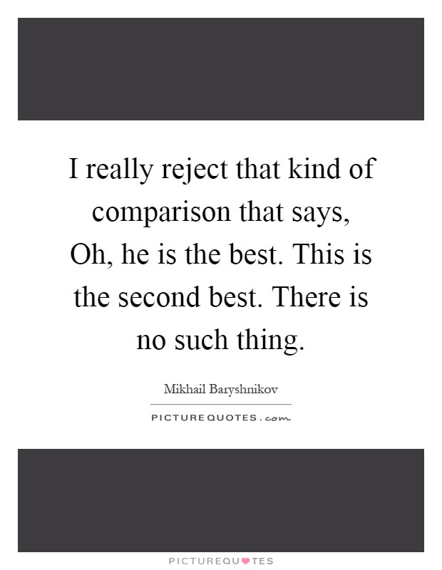 I really reject that kind of comparison that says, Oh, he is the best. This is the second best. There is no such thing Picture Quote #1
