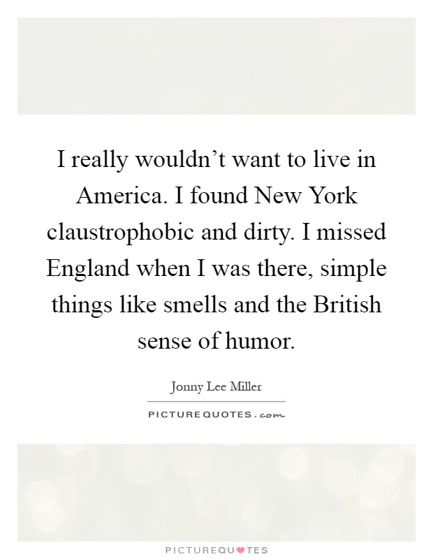 I really wouldn't want to live in America. I found New York claustrophobic and dirty. I missed England when I was there, simple things like smells and the British sense of humor Picture Quote #1