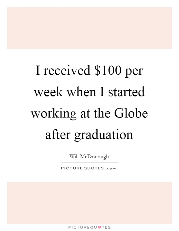 I received $100 per week when I started working at the Globe after graduation Picture Quote #1