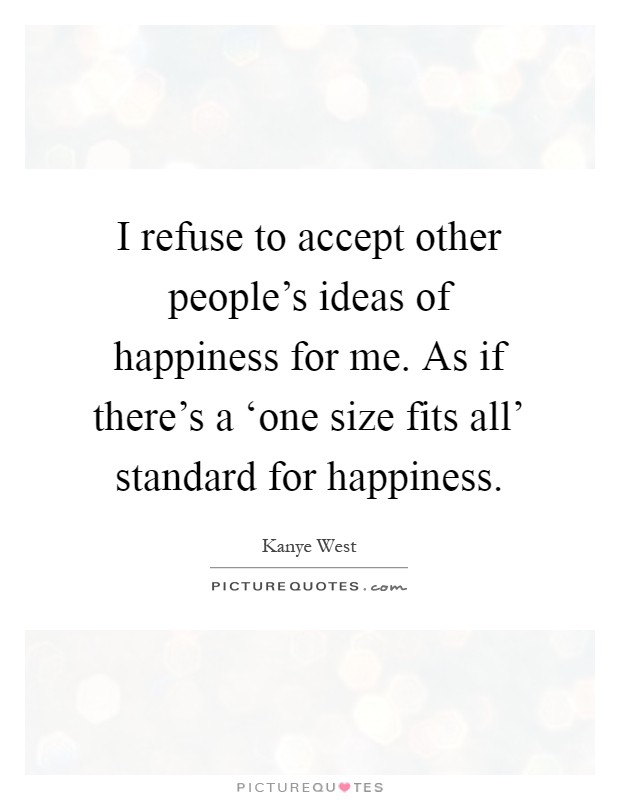 I refuse to accept other people's ideas of happiness for me. As if there's a 'one size fits all' standard for happiness Picture Quote #1