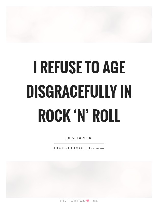 I refuse to age disgracefully in rock 'n' roll Picture Quote #1