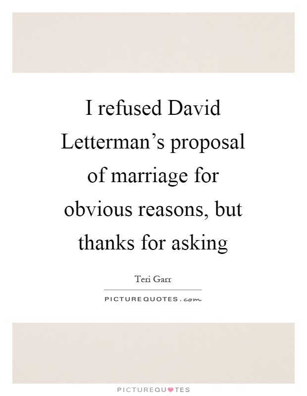 I refused David Letterman's proposal of marriage for obvious reasons, but thanks for asking Picture Quote #1