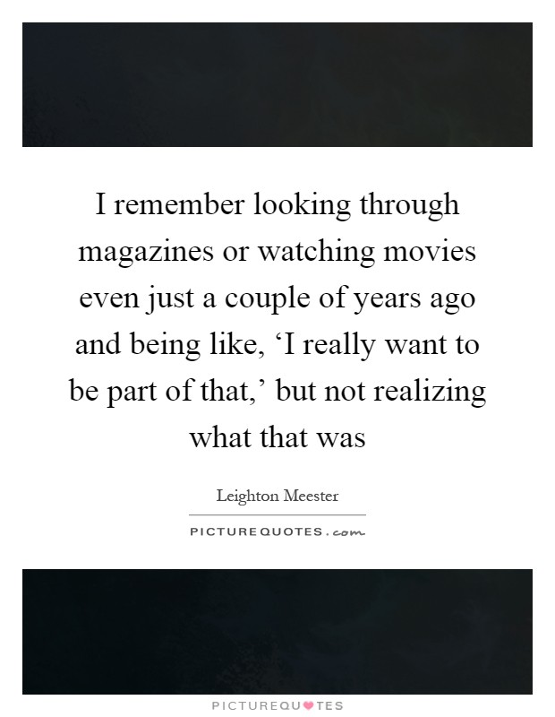 I remember looking through magazines or watching movies even just a couple of years ago and being like, 'I really want to be part of that,' but not realizing what that was Picture Quote #1
