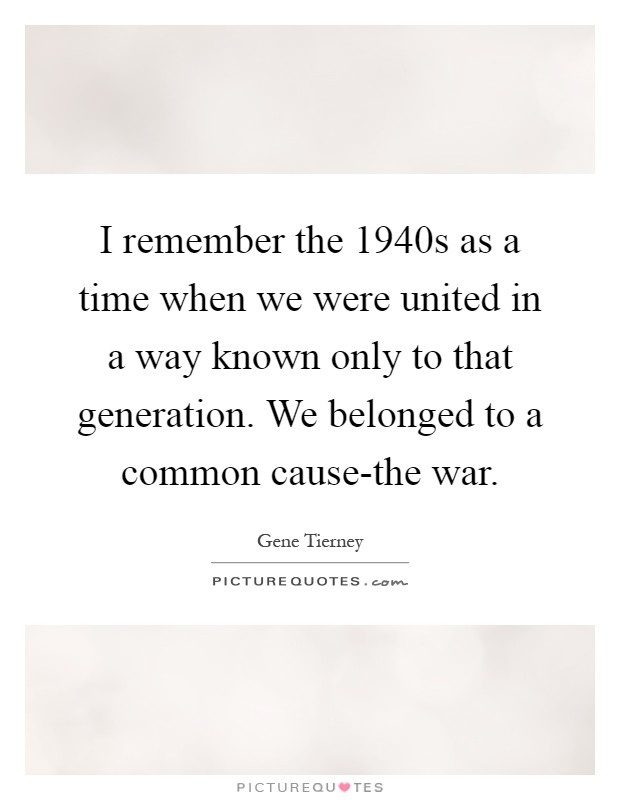 I remember the 1940s as a time when we were united in a way known only to that generation. We belonged to a common cause-the war Picture Quote #1