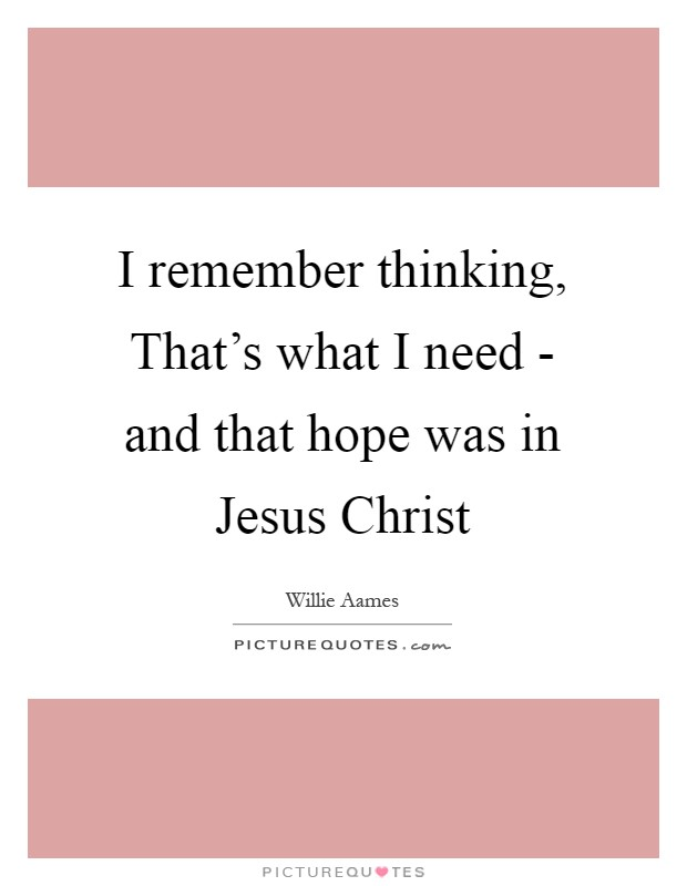 I remember thinking, That's what I need - and that hope was in Jesus Christ Picture Quote #1