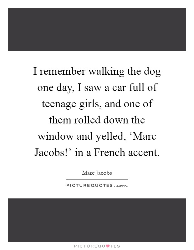 I remember walking the dog one day, I saw a car full of teenage girls, and one of them rolled down the window and yelled, 'Marc Jacobs!' in a French accent Picture Quote #1