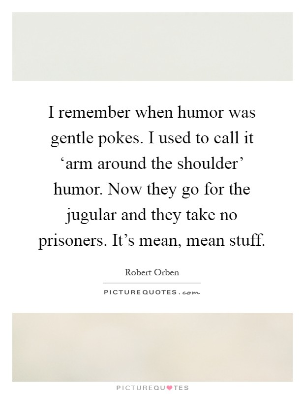 I remember when humor was gentle pokes. I used to call it 'arm around the shoulder' humor. Now they go for the jugular and they take no prisoners. It's mean, mean stuff Picture Quote #1