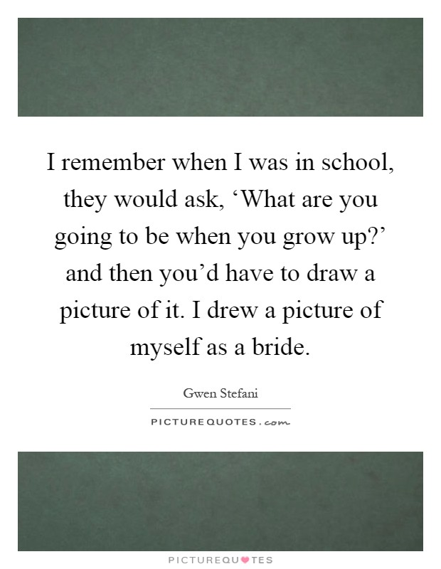 I remember when I was in school, they would ask, 'What are you going to be when you grow up?' and then you'd have to draw a picture of it. I drew a picture of myself as a bride Picture Quote #1