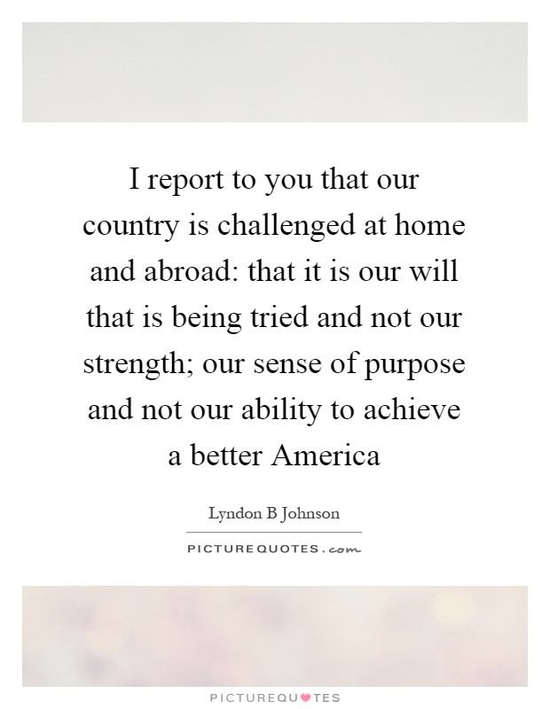 I report to you that our country is challenged at home and abroad: that it is our will that is being tried and not our strength; our sense of purpose and not our ability to achieve a better America Picture Quote #1