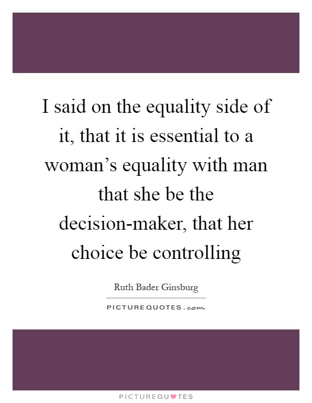 I said on the equality side of it, that it is essential to a woman's equality with man that she be the decision-maker, that her choice be controlling Picture Quote #1