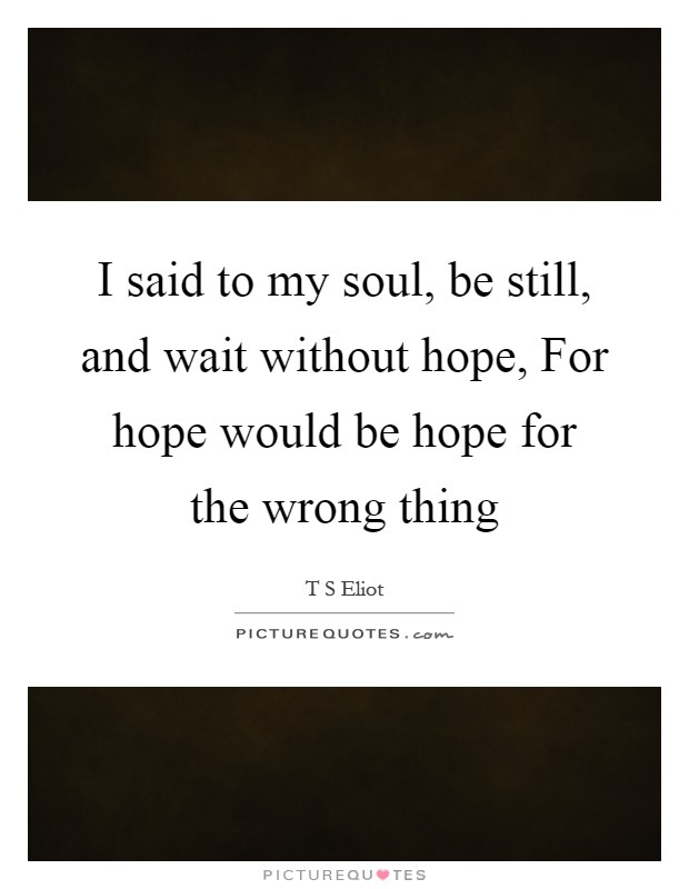 I said to my soul, be still, and wait without hope, For hope would be hope for the wrong thing Picture Quote #1