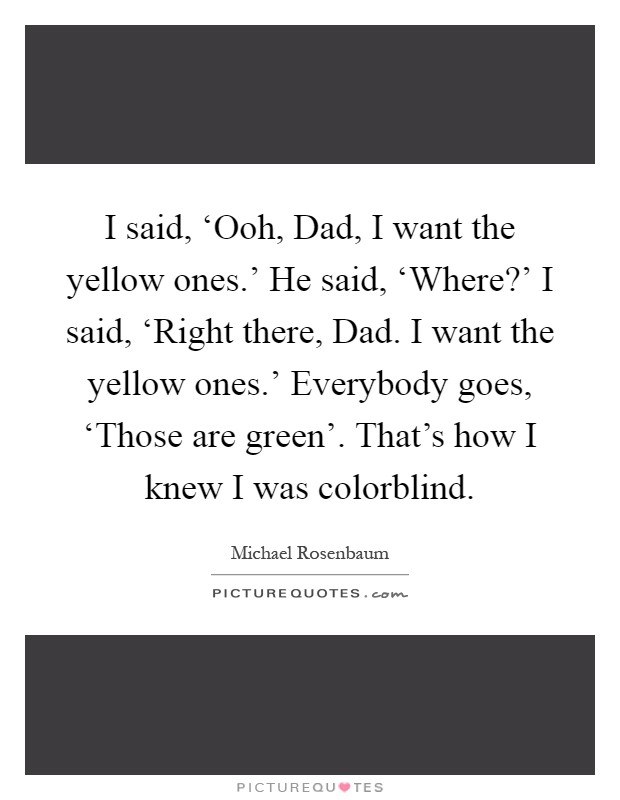 I said, 'Ooh, Dad, I want the yellow ones.' He said, 'Where?' I said, 'Right there, Dad. I want the yellow ones.' Everybody goes, 'Those are green'. That's how I knew I was colorblind Picture Quote #1