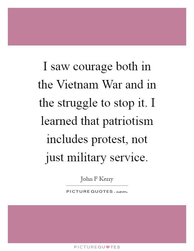 I saw courage both in the Vietnam War and in the struggle to stop it. I learned that patriotism includes protest, not just military service Picture Quote #1
