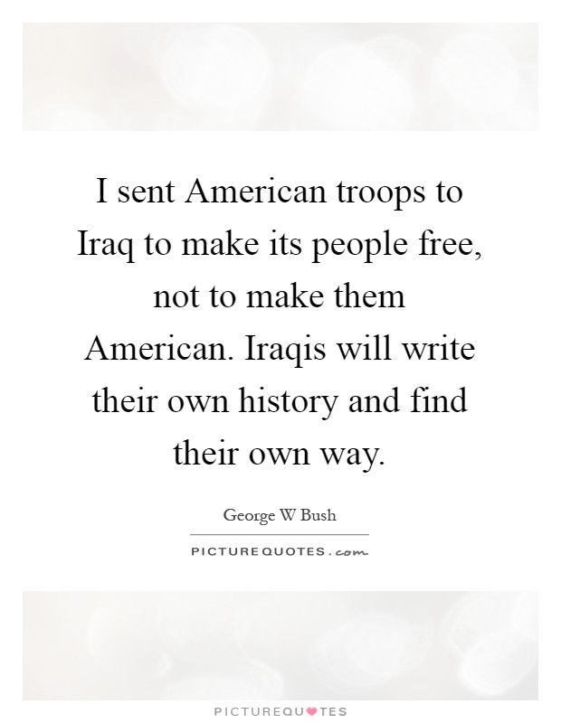 I sent American troops to Iraq to make its people free, not to make them American. Iraqis will write their own history and find their own way Picture Quote #1