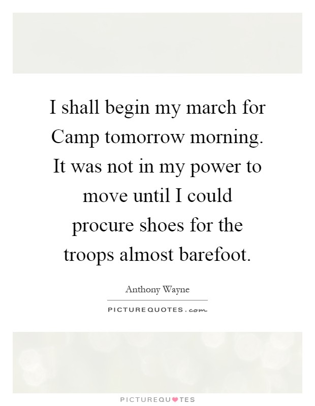 I shall begin my march for Camp tomorrow morning. It was not in my power to move until I could procure shoes for the troops almost barefoot Picture Quote #1