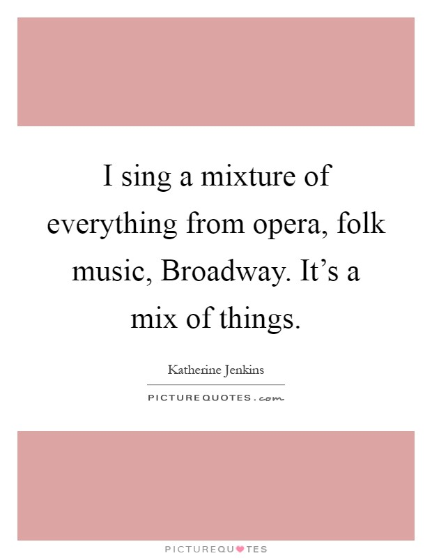 I sing a mixture of everything from opera, folk music, Broadway. It's a mix of things Picture Quote #1