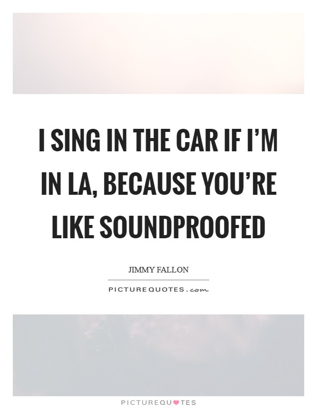 I sing in the car if I'm in LA, because you're like soundproofed Picture Quote #1