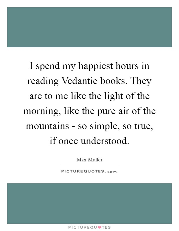 I spend my happiest hours in reading Vedantic books. They are to me like the light of the morning, like the pure air of the mountains - so simple, so true, if once understood Picture Quote #1