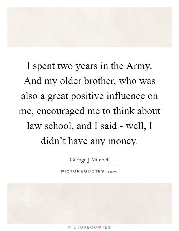 I spent two years in the Army. And my older brother, who was also a great positive influence on me, encouraged me to think about law school, and I said - well, I didn't have any money Picture Quote #1