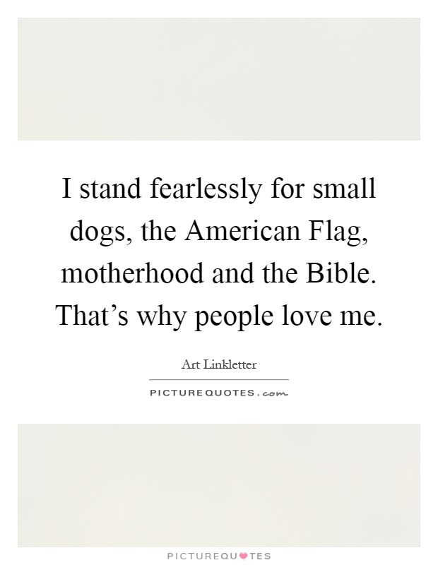 I stand fearlessly for small dogs, the American Flag, motherhood and the Bible. That's why people love me Picture Quote #1