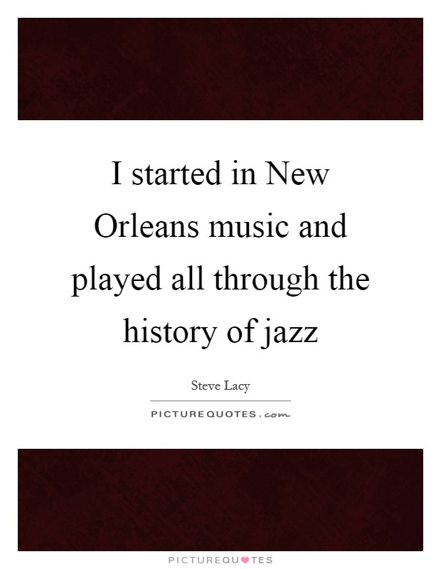 I started in New Orleans music and played all through the history of jazz Picture Quote #1