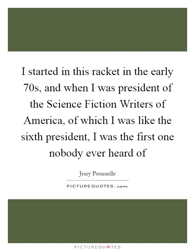 I started in this racket in the early  70s, and when I was president of the Science Fiction Writers of America, of which I was like the sixth president, I was the first one nobody ever heard of Picture Quote #1