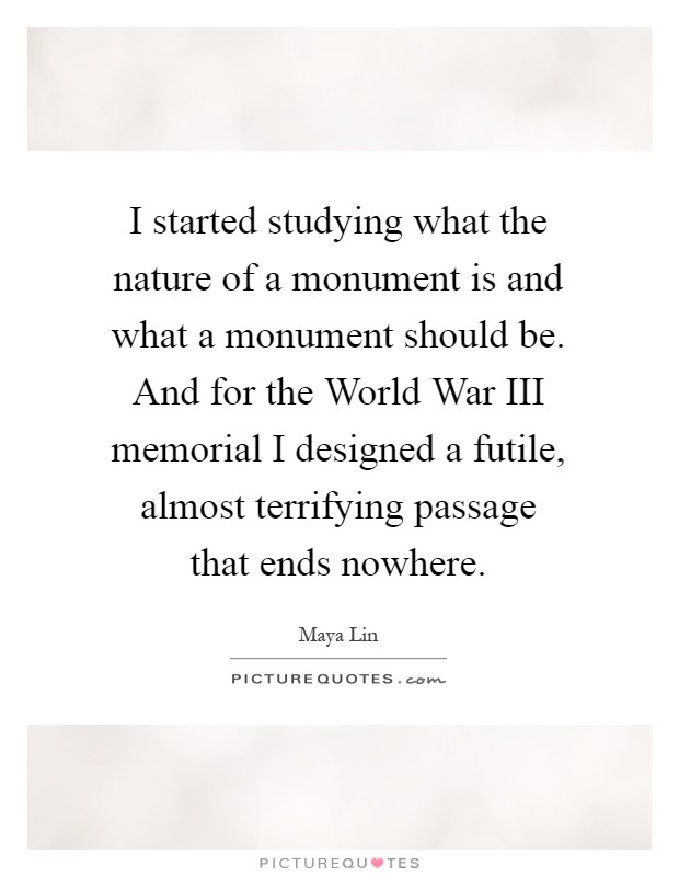 I started studying what the nature of a monument is and what a monument should be. And for the World War III memorial I designed a futile, almost terrifying passage that ends nowhere Picture Quote #1
