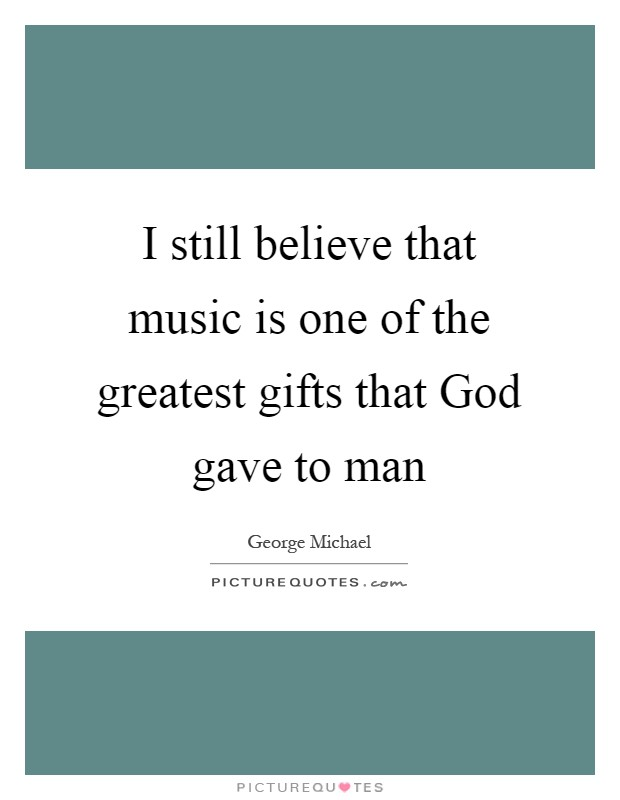 I still believe that music is one of the greatest gifts that God gave to man Picture Quote #1