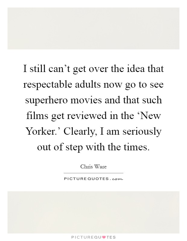 I still can't get over the idea that respectable adults now go to see superhero movies and that such films get reviewed in the 'New Yorker.' Clearly, I am seriously out of step with the times Picture Quote #1