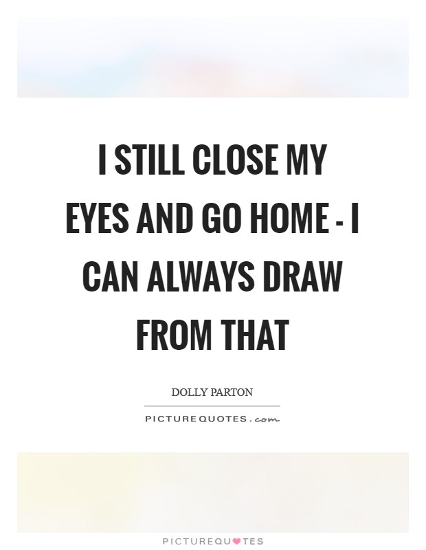 I still close my eyes and go home - I can always draw from that Picture Quote #1