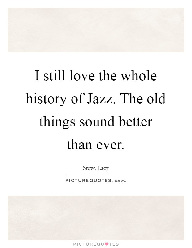 I still love the whole history of Jazz. The old things sound better than ever Picture Quote #1