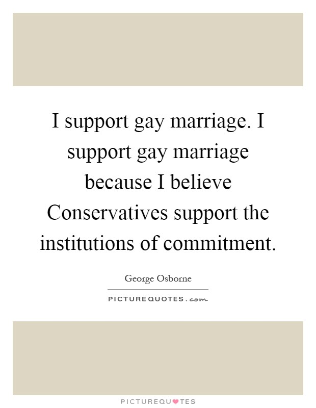 I support gay marriage. I support gay marriage because I believe Conservatives support the institutions of commitment Picture Quote #1
