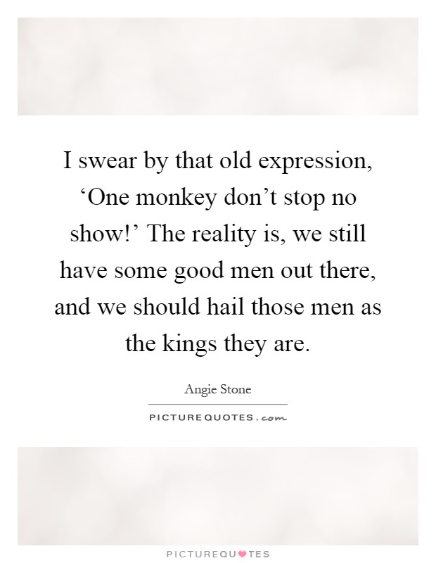 I swear by that old expression, 'One monkey don't stop no show!' The reality is, we still have some good men out there, and we should hail those men as the kings they are Picture Quote #1
